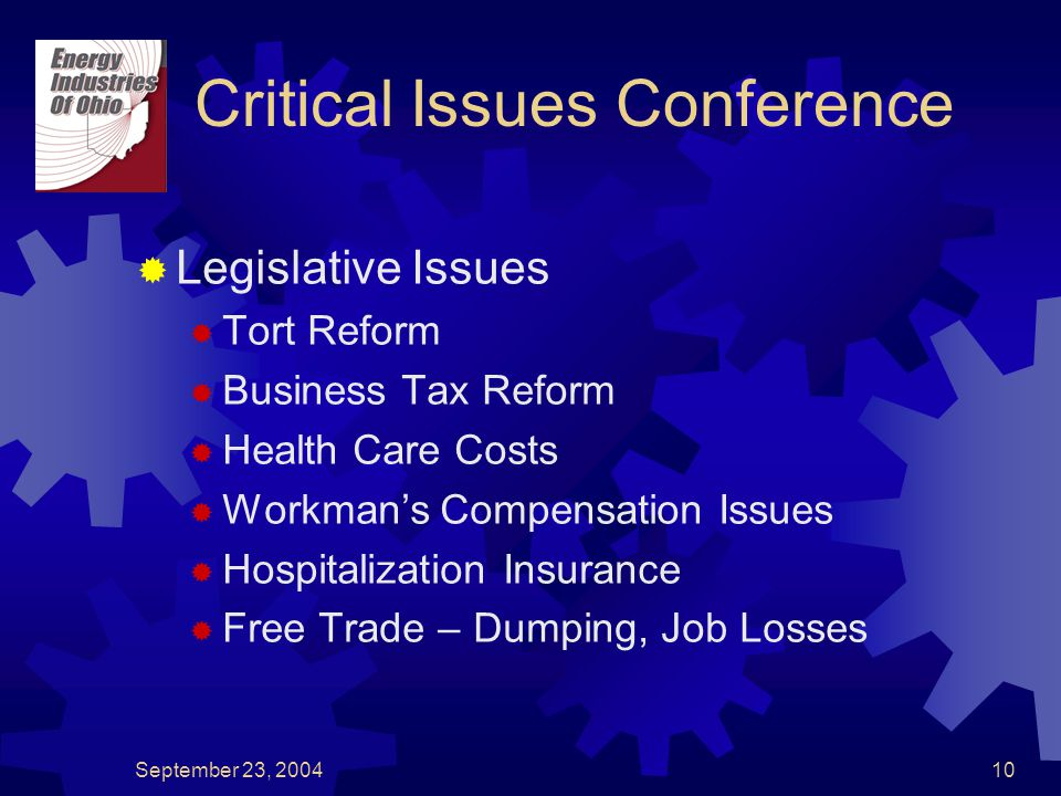 September 23, 200410 Critical Issues Conference  Legislative Issues  Tort Reform  Business Tax Reform  Health Care Costs  Workman's Compensation Issues  Hospitalization Insurance  Free Trade – Dumping, Job Losses