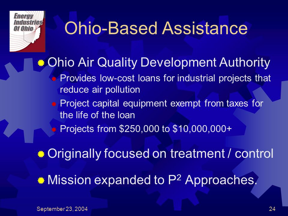 September 23, 200424 Ohio-Based Assistance  Ohio Air Quality Development Authority  Provides low-cost loans for industrial projects that reduce air pollution  Project capital equipment exempt from taxes for the life of the loan  Projects from $250,000 to $10,000,000+  Originally focused on treatment / control  Mission expanded to P 2 Approaches.