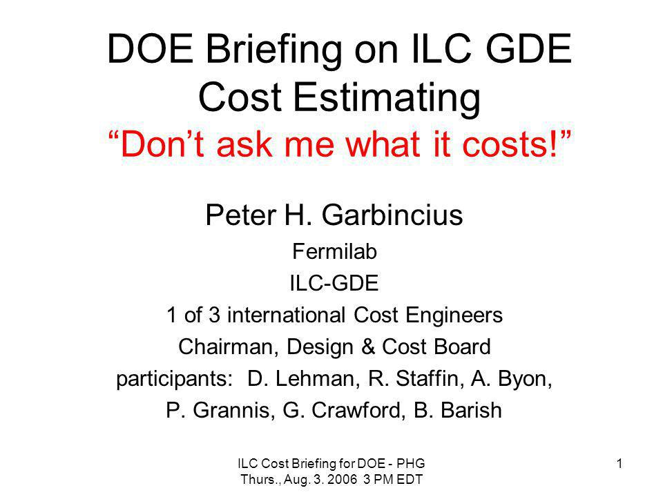 "ILC Cost Briefing for DOE - PHG Thurs., Aug. 3. 2006 3 PM EDT 1 DOE Briefing on ILC GDE Cost Estimating ""Don't ask me what it costs!"" Peter H. Garbinc"