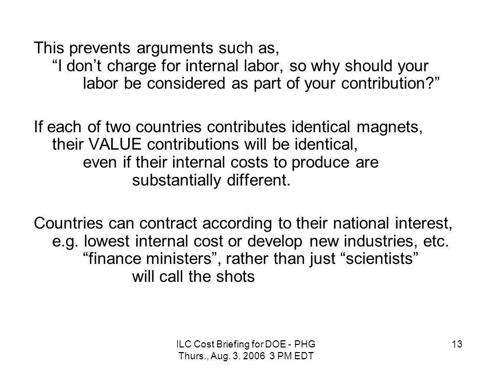 "ILC Cost Briefing for DOE - PHG Thurs., Aug. 3. 2006 3 PM EDT 13 This prevents arguments such as, ""I don't charge for internal labor, so why should yo"