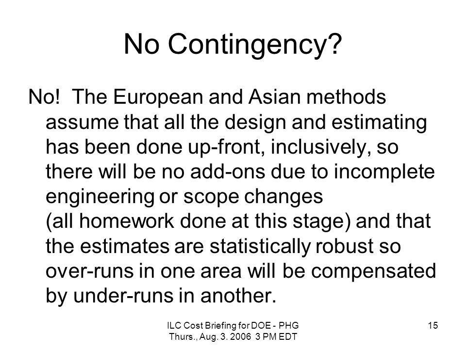 ILC Cost Briefing for DOE - PHG Thurs., Aug. 3. 2006 3 PM EDT 15 No Contingency? No! The European and Asian methods assume that all the design and est