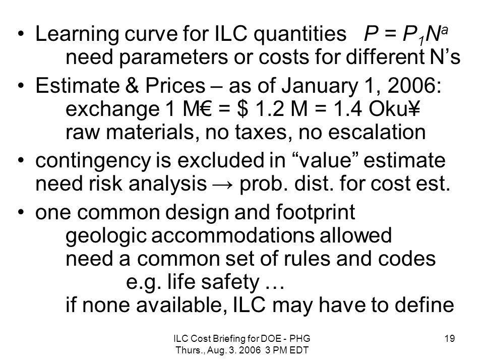ILC Cost Briefing for DOE - PHG Thurs., Aug. 3. 2006 3 PM EDT 19 Learning curve for ILC quantities P = P 1 N a need parameters or costs for different