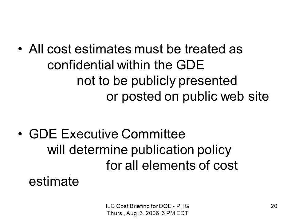 ILC Cost Briefing for DOE - PHG Thurs., Aug. 3. 2006 3 PM EDT 20 All cost estimates must be treated as confidential within the GDE not to be publicly