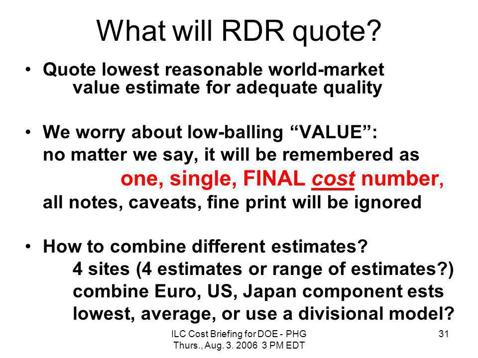 ILC Cost Briefing for DOE - PHG Thurs., Aug. 3. 2006 3 PM EDT 31 What will RDR quote? Quote lowest reasonable world-market value estimate for adequate