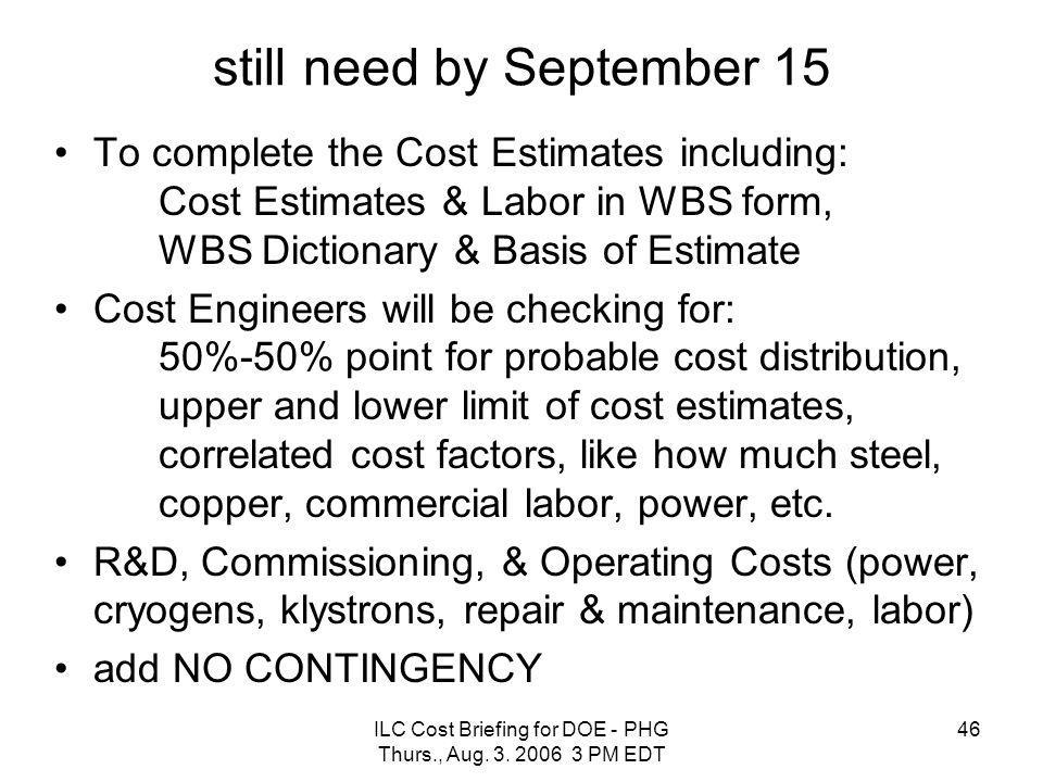 ILC Cost Briefing for DOE - PHG Thurs., Aug. 3. 2006 3 PM EDT 46 still need by September 15 To complete the Cost Estimates including: Cost Estimates &