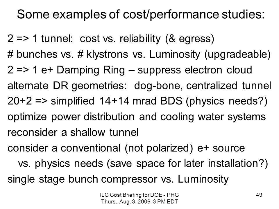 ILC Cost Briefing for DOE - PHG Thurs., Aug. 3. 2006 3 PM EDT 49 Some examples of cost/performance studies: 2 => 1 tunnel: cost vs. reliability (& egr