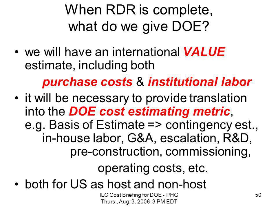 ILC Cost Briefing for DOE - PHG Thurs., Aug. 3. 2006 3 PM EDT 50 When RDR is complete, what do we give DOE? we will have an international VALUE estima
