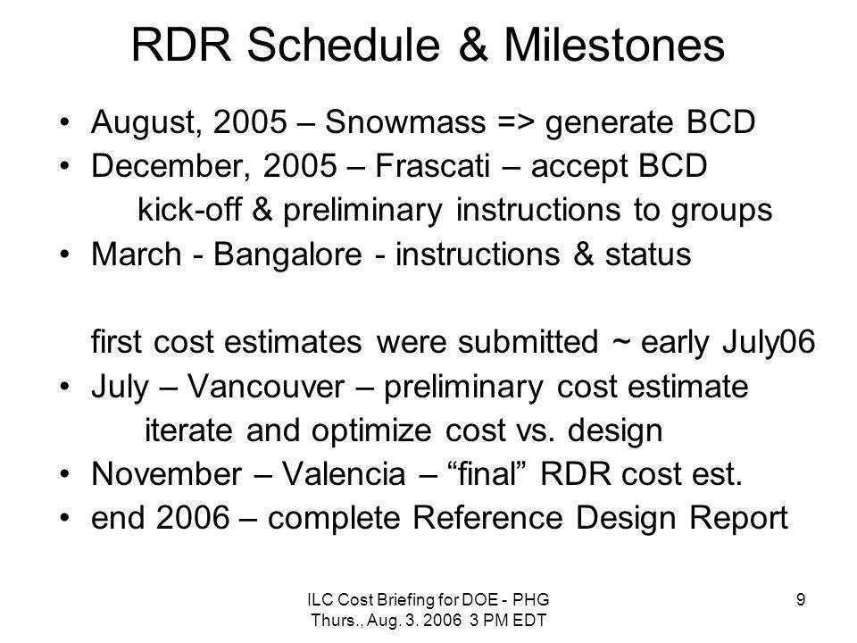 ILC Cost Briefing for DOE - PHG Thurs., Aug. 3. 2006 3 PM EDT 9 RDR Schedule & Milestones August, 2005 – Snowmass => generate BCD December, 2005 – Fra