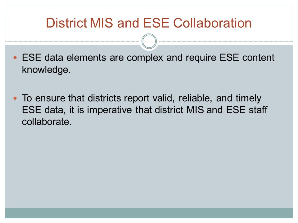 District MIS and ESE Collaboration ESE data elements are complex and require ESE content knowledge. To ensure that districts report valid, reliable, a