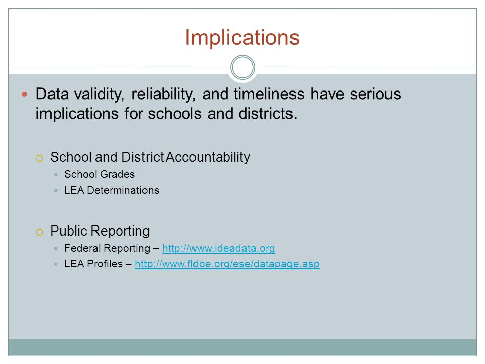 Implications Data validity, reliability, and timeliness have serious implications for schools and districts.  School and District Accountability  Sc