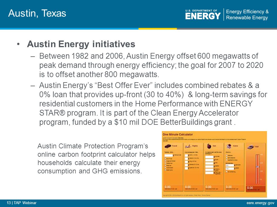 13 | TAP Webinareere.energy.gov Austin, Texas Austin Energy initiatives –Between 1982 and 2006, Austin Energy offset 600 megawatts of peak demand thro