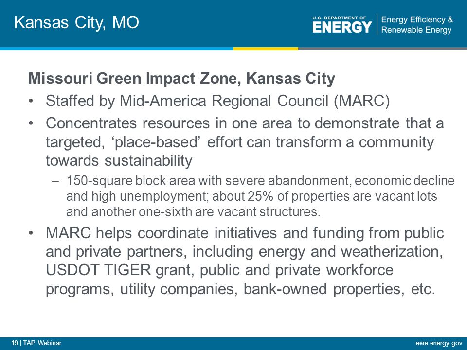 19 | TAP Webinareere.energy.gov Kansas City, MO Missouri Green Impact Zone, Kansas City Staffed by Mid-America Regional Council (MARC) Concentrates resources in one area to demonstrate that a targeted, 'place-based' effort can transform a community towards sustainability –150-square block area with severe abandonment, economic decline and high unemployment; about 25% of properties are vacant lots and another one-sixth are vacant structures.