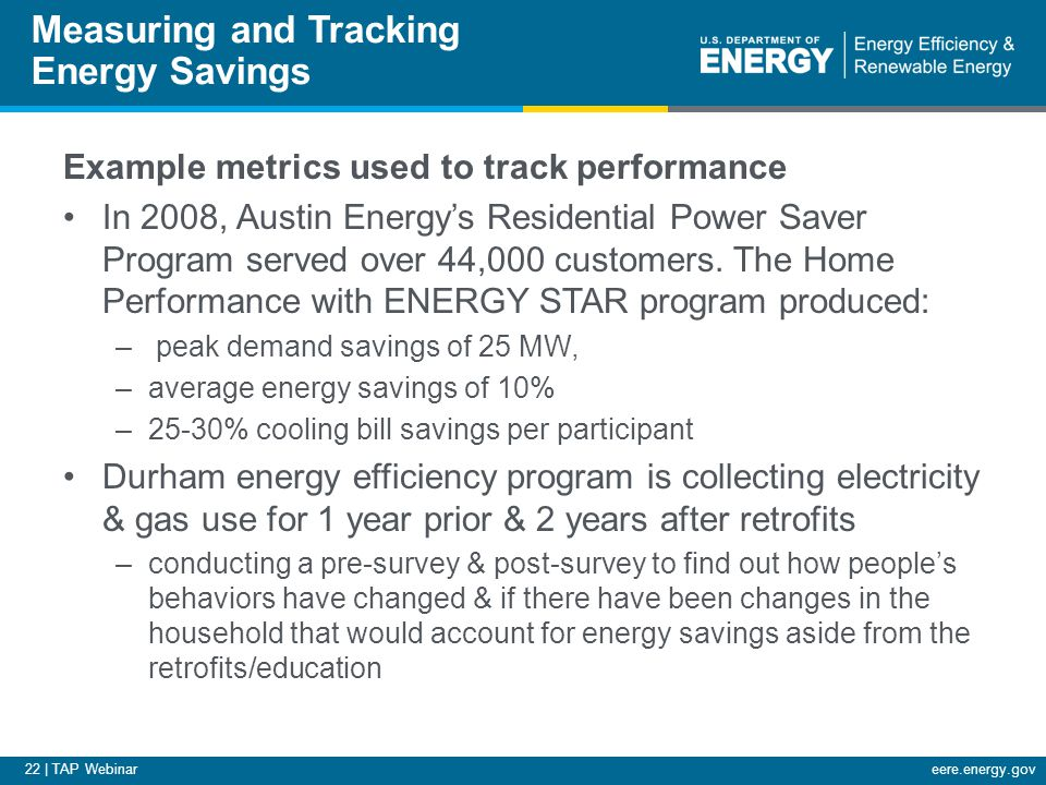 22 | TAP Webinareere.energy.gov Measuring and Tracking Energy Savings Example metrics used to track performance In 2008, Austin Energy's Residential P