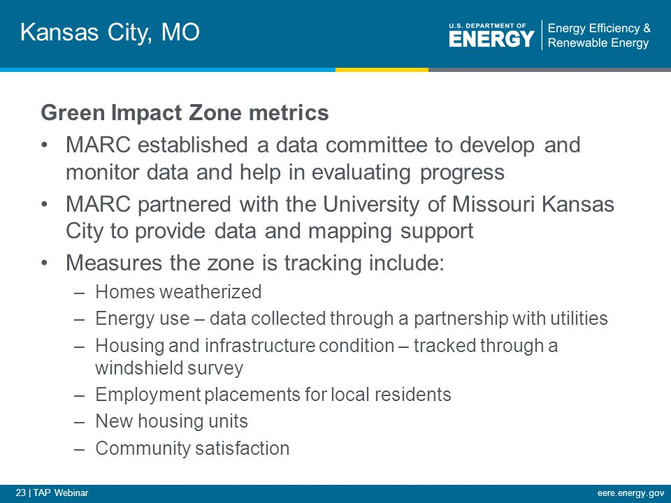 23 | TAP Webinareere.energy.gov Kansas City, MO Green Impact Zone metrics MARC established a data committee to develop and monitor data and help in evaluating progress MARC partnered with the University of Missouri Kansas City to provide data and mapping support Measures the zone is tracking include: –Homes weatherized –Energy use – data collected through a partnership with utilities –Housing and infrastructure condition – tracked through a windshield survey –Employment placements for local residents –New housing units –Community satisfaction