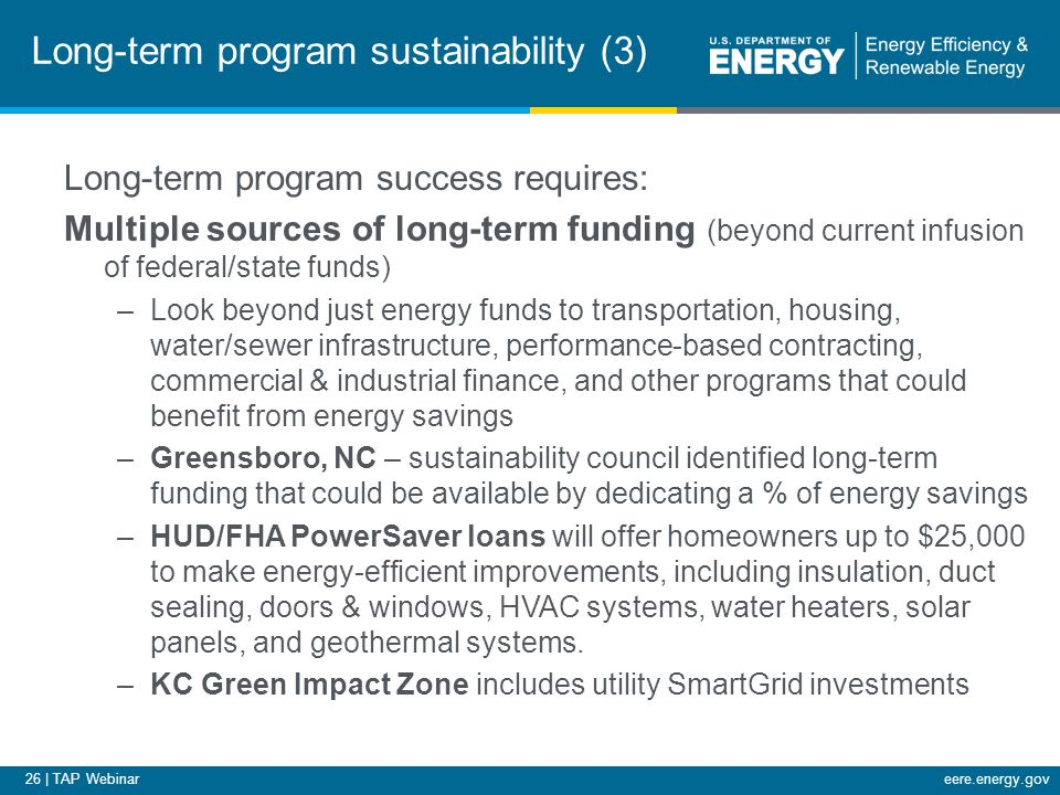 26 | TAP Webinareere.energy.gov Long-term program sustainability (3) Long-term program success requires: Multiple sources of long-term funding (beyond current infusion of federal/state funds) –Look beyond just energy funds to transportation, housing, water/sewer infrastructure, performance-based contracting, commercial & industrial finance, and other programs that could benefit from energy savings –Greensboro, NC – sustainability council identified long-term funding that could be available by dedicating a % of energy savings –HUD/FHA PowerSaver loans will offer homeowners up to $25,000 to make energy-efficient improvements, including insulation, duct sealing, doors & windows, HVAC systems, water heaters, solar panels, and geothermal systems.