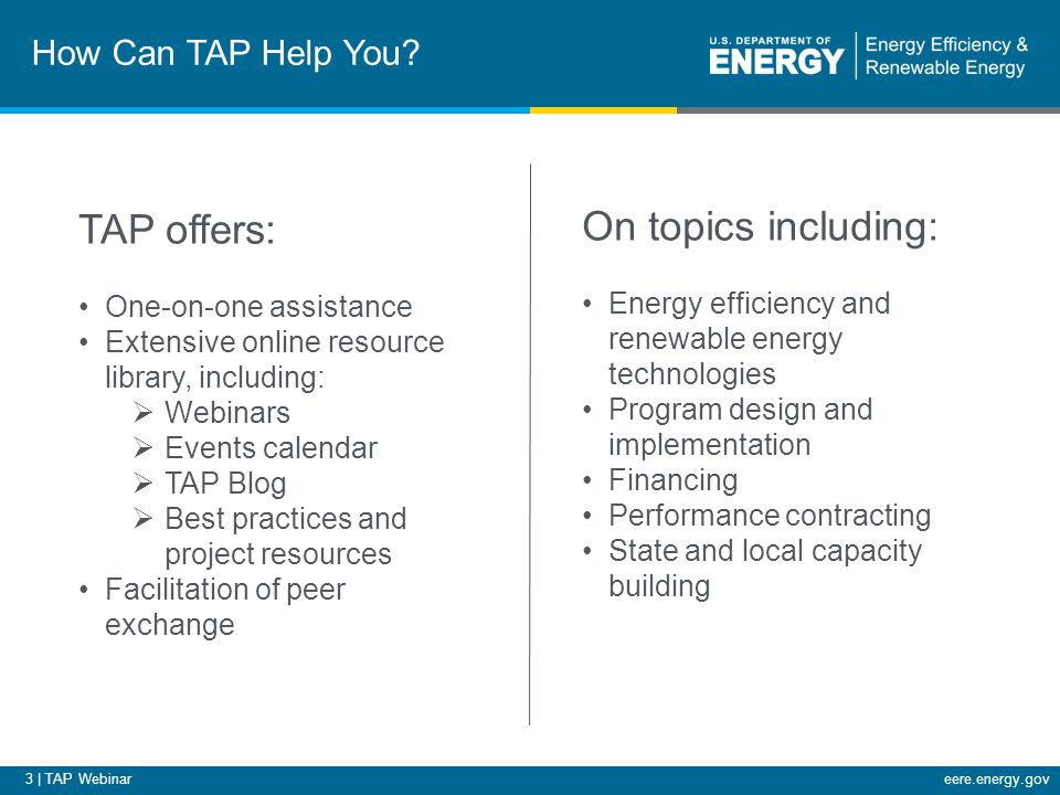 3 | TAP Webinareere.energy.gov How Can TAP Help You? TAP offers: One-on-one assistance Extensive online resource library, including:  Webinars  Even