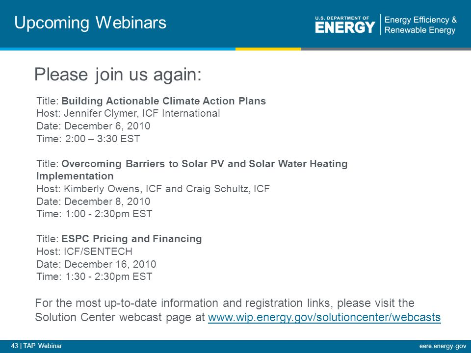 43 | TAP Webinareere.energy.gov Upcoming Webinars Title: Building Actionable Climate Action Plans Host: Jennifer Clymer, ICF International Date: December 6, 2010 Time: 2:00 – 3:30 EST Title: Overcoming Barriers to Solar PV and Solar Water Heating Implementation Host: Kimberly Owens, ICF and Craig Schultz, ICF Date: December 8, 2010 Time: 1:00 - 2:30pm EST Title: ESPC Pricing and Financing Host: ICF/SENTECH Date: December 16, 2010 Time: 1:30 - 2:30pm EST For the most up-to-date information and registration links, please visit the Solution Center webcast page at www.wip.energy.gov/solutioncenter/webcastswww.wip.energy.gov/solutioncenter/webcasts Please join us again: