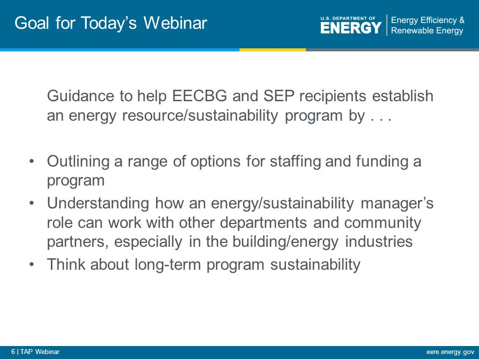 6 | TAP Webinareere.energy.gov Goal for Today's Webinar Guidance to help EECBG and SEP recipients establish an energy resource/sustainability program by...