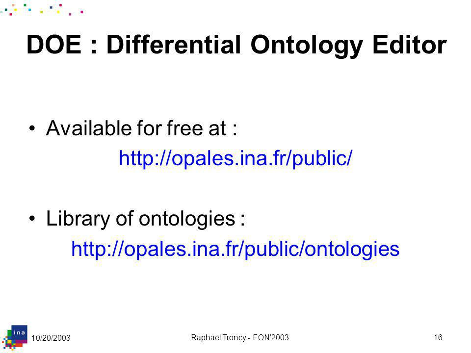 10/20/2003 Raphaël Troncy - EON'200316 DOE : Differential Ontology Editor Available for free at : http://opales.ina.fr/public/ Library of ontologies :