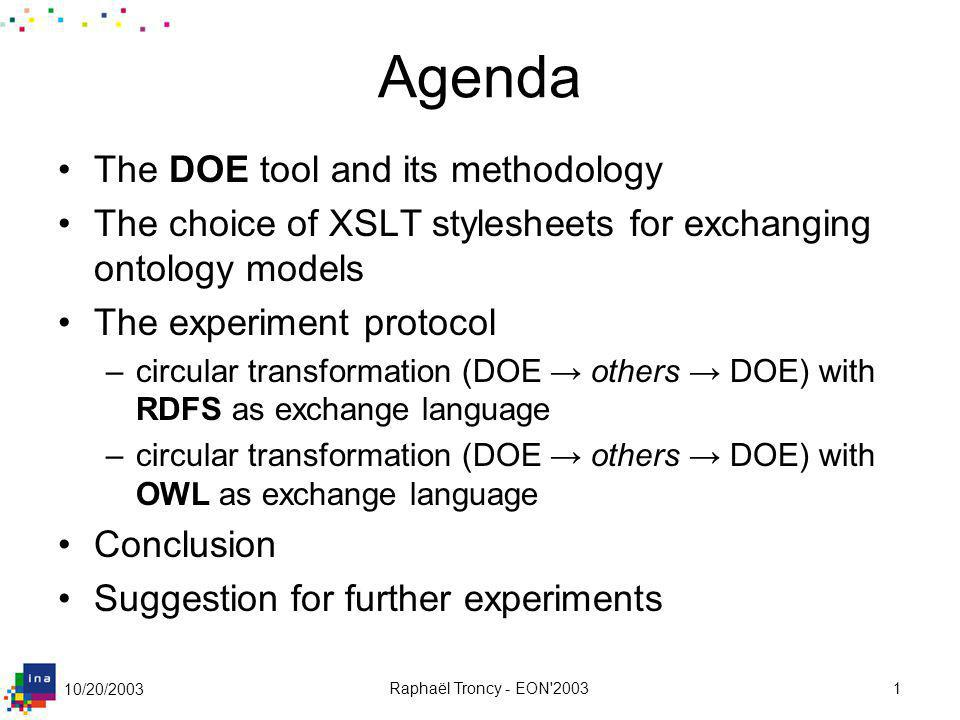 10/20/2003 Raphaël Troncy - EON'20031 Agenda The DOE tool and its methodology The choice of XSLT stylesheets for exchanging ontology models The experi