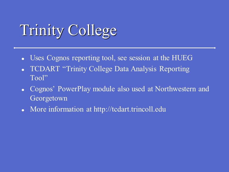Trinity College l Uses Cognos reporting tool, see session at the HUEG l TCDART Trinity College Data Analysis Reporting Tool l Cognos' PowerPlay module also used at Northwestern and Georgetown l More information at http://tcdart.trincoll.edu