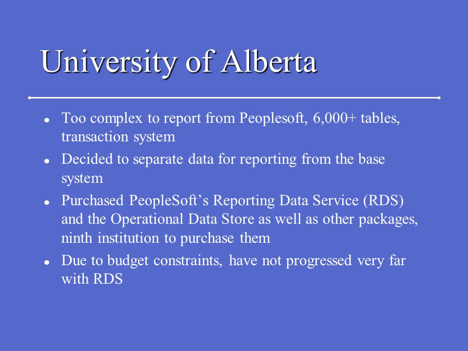 University of Alberta l Too complex to report from Peoplesoft, 6,000+ tables, transaction system l Decided to separate data for reporting from the base system l Purchased PeopleSoft's Reporting Data Service (RDS) and the Operational Data Store as well as other packages, ninth institution to purchase them l Due to budget constraints, have not progressed very far with RDS