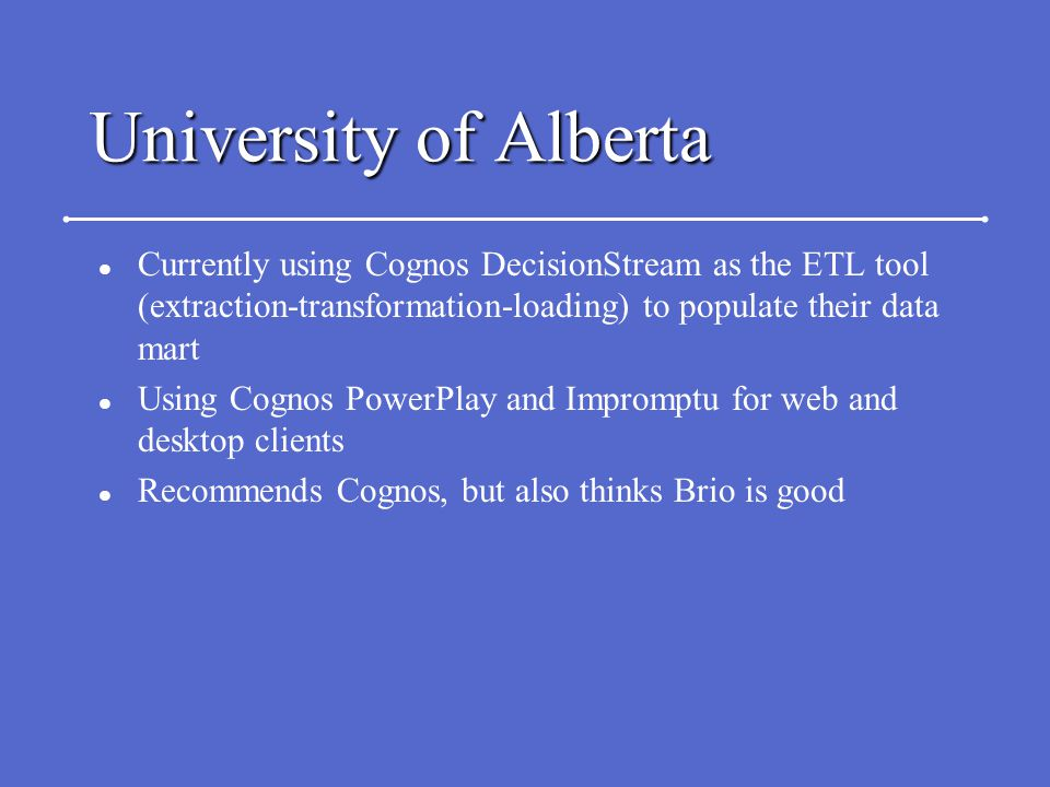 University of Alberta l Currently using Cognos DecisionStream as the ETL tool (extraction-transformation-loading) to populate their data mart l Using Cognos PowerPlay and Impromptu for web and desktop clients l Recommends Cognos, but also thinks Brio is good