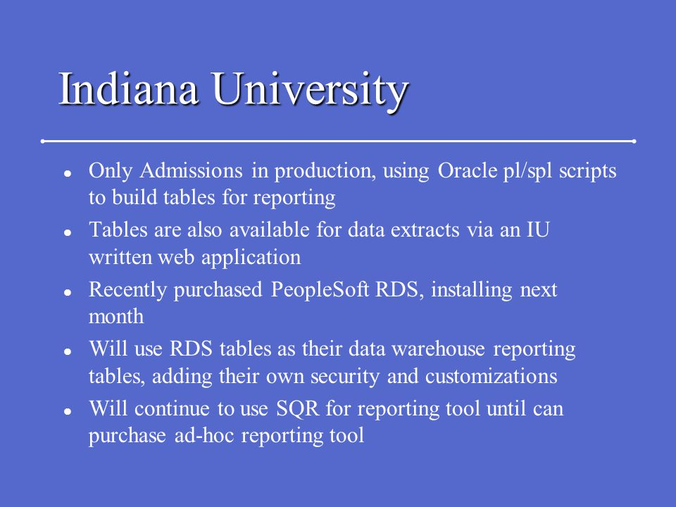 Indiana University l Only Admissions in production, using Oracle pl/spl scripts to build tables for reporting l Tables are also available for data extracts via an IU written web application l Recently purchased PeopleSoft RDS, installing next month l Will use RDS tables as their data warehouse reporting tables, adding their own security and customizations l Will continue to use SQR for reporting tool until can purchase ad-hoc reporting tool