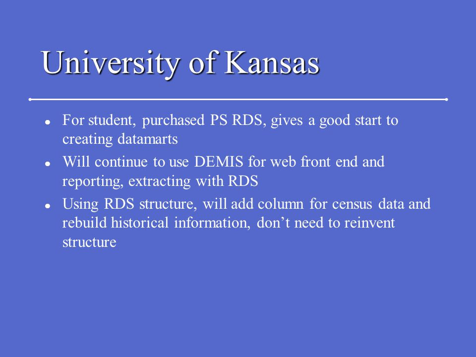 University of Kansas l For student, purchased PS RDS, gives a good start to creating datamarts l Will continue to use DEMIS for web front end and reporting, extracting with RDS l Using RDS structure, will add column for census data and rebuild historical information, don't need to reinvent structure