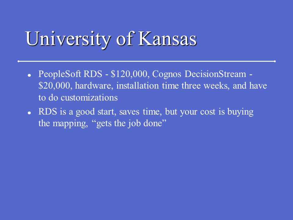 University of Kansas l PeopleSoft RDS - $120,000, Cognos DecisionStream - $20,000, hardware, installation time three weeks, and have to do customizati
