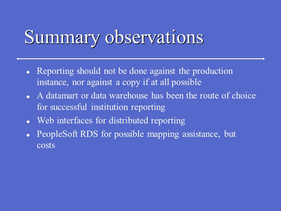 Summary observations l Reporting should not be done against the production instance, nor against a copy if at all possible l A datamart or data wareho