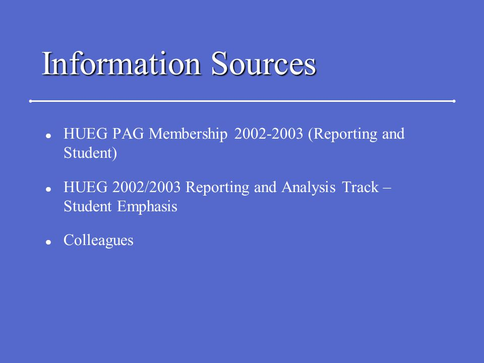 Information Sources l HUEG PAG Membership 2002-2003 (Reporting and Student) l HUEG 2002/2003 Reporting and Analysis Track – Student Emphasis l Colleagues