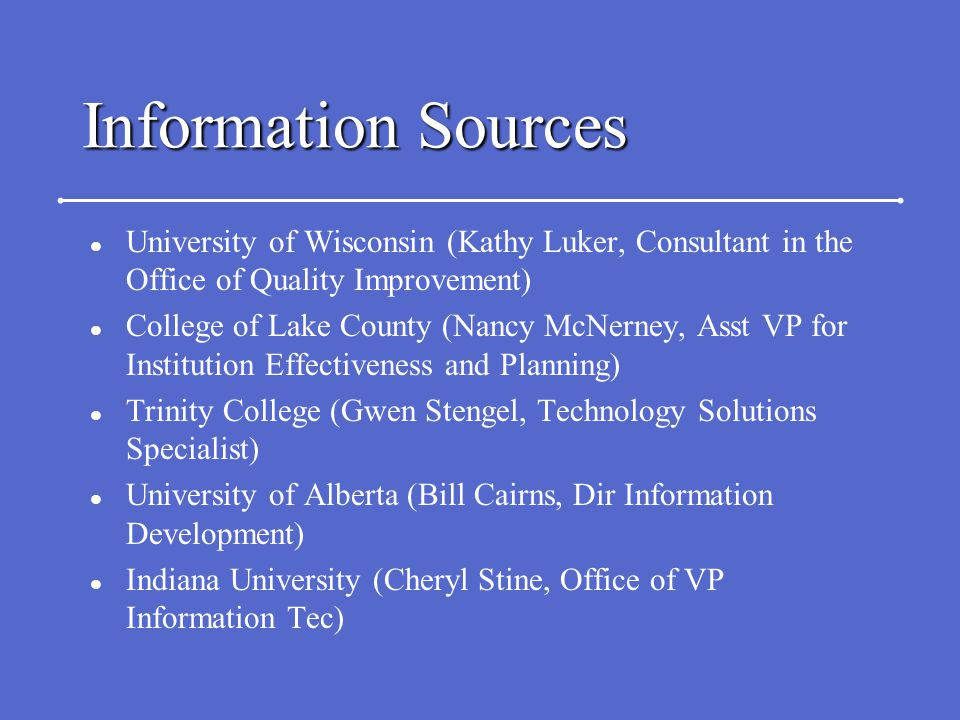 Information Sources l University of Wisconsin (Kathy Luker, Consultant in the Office of Quality Improvement) l College of Lake County (Nancy McNerney, Asst VP for Institution Effectiveness and Planning) l Trinity College (Gwen Stengel, Technology Solutions Specialist) l University of Alberta (Bill Cairns, Dir Information Development) l Indiana University (Cheryl Stine, Office of VP Information Tec)