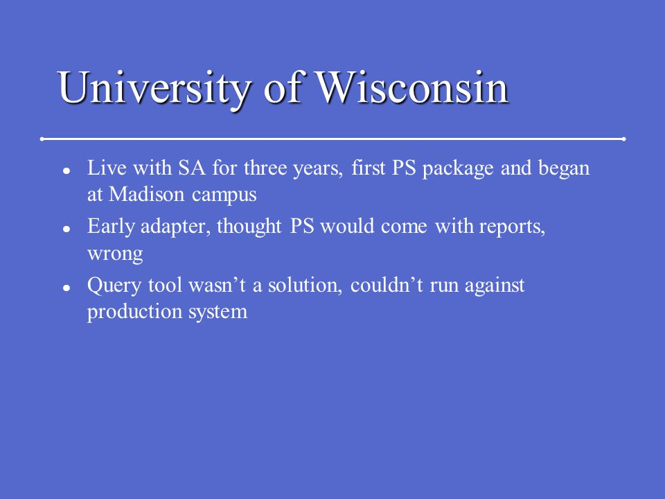 University of Wisconsin l Live with SA for three years, first PS package and began at Madison campus l Early adapter, thought PS would come with repor