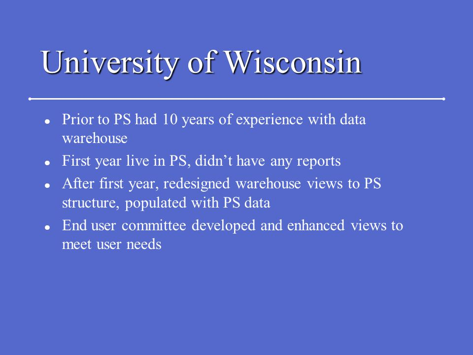 University of Wisconsin l Prior to PS had 10 years of experience with data warehouse l First year live in PS, didn't have any reports l After first ye