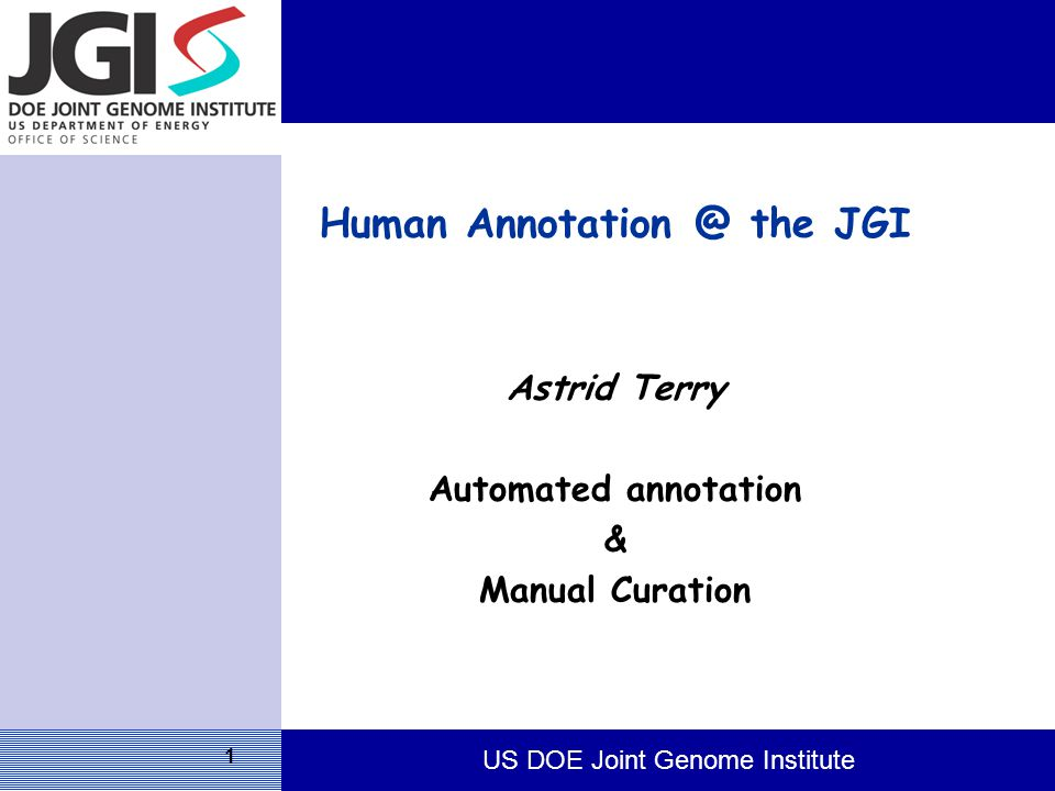 US DOE Joint Genome Institute 1 Human Annotation @ the JGI Astrid Terry Automated annotation & Manual Curation
