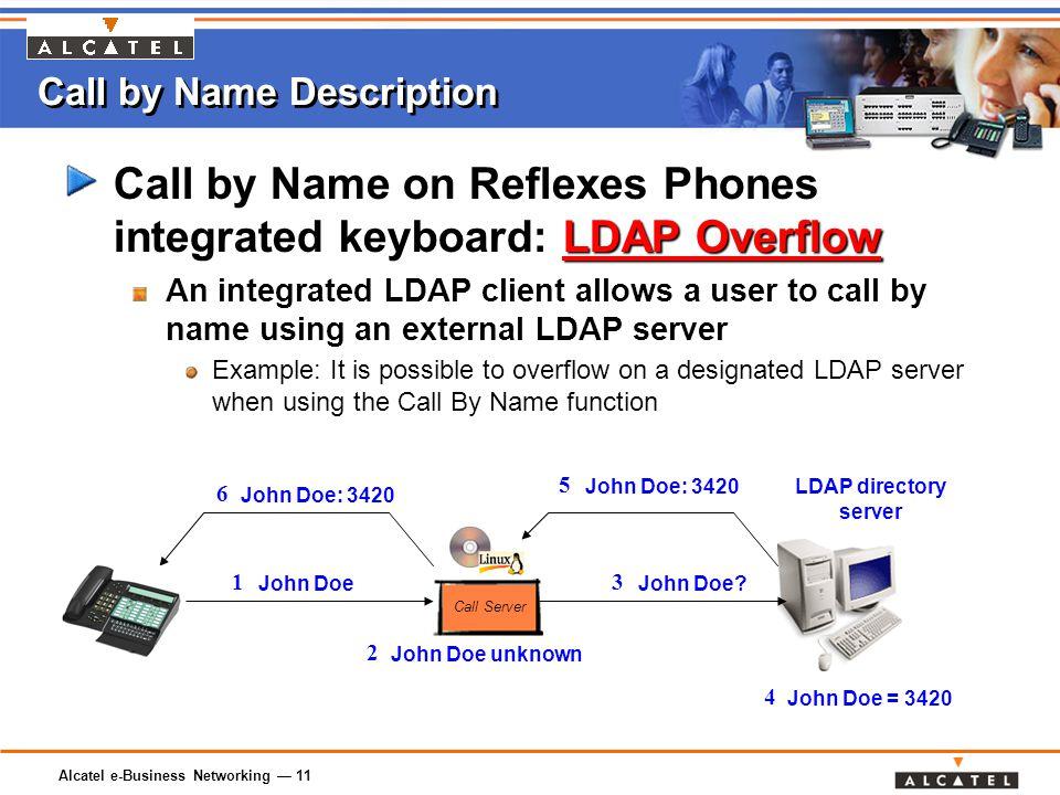 Alcatel e-Business Networking — 11 Call by Name Description LDAP Overflow Call by Name on Reflexes Phones integrated keyboard: LDAP Overflow An integrated LDAP client allows a user to call by name using an external LDAP server Example: It is possible to overflow on a designated LDAP server when using the Call By Name function Call Server LDAP directory server John Doe 1 John Doe unknown 2 John Doe.