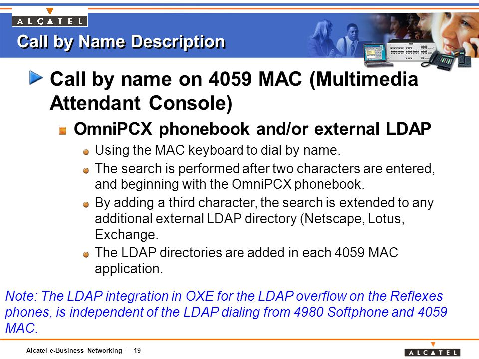 Alcatel e-Business Networking — 19 Call by Name Description Call by name on 4059 MAC (Multimedia Attendant Console) OmniPCX phonebook and/or external LDAP Using the MAC keyboard to dial by name.