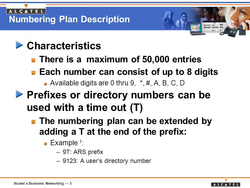 Alcatel e-Business Networking — 5 Numbering Plan Description Characteristics There is a maximum of 50,000 entries Each number can consist of up to 8 digits Available digits are 0 thru 9, *, #, A, B, C, D Prefixes or directory numbers can be used with a time out (T) The numbering plan can be extended by adding a T at the end of the prefix: Example 1 : –9T: ARS prefix –9123: A user's directory number