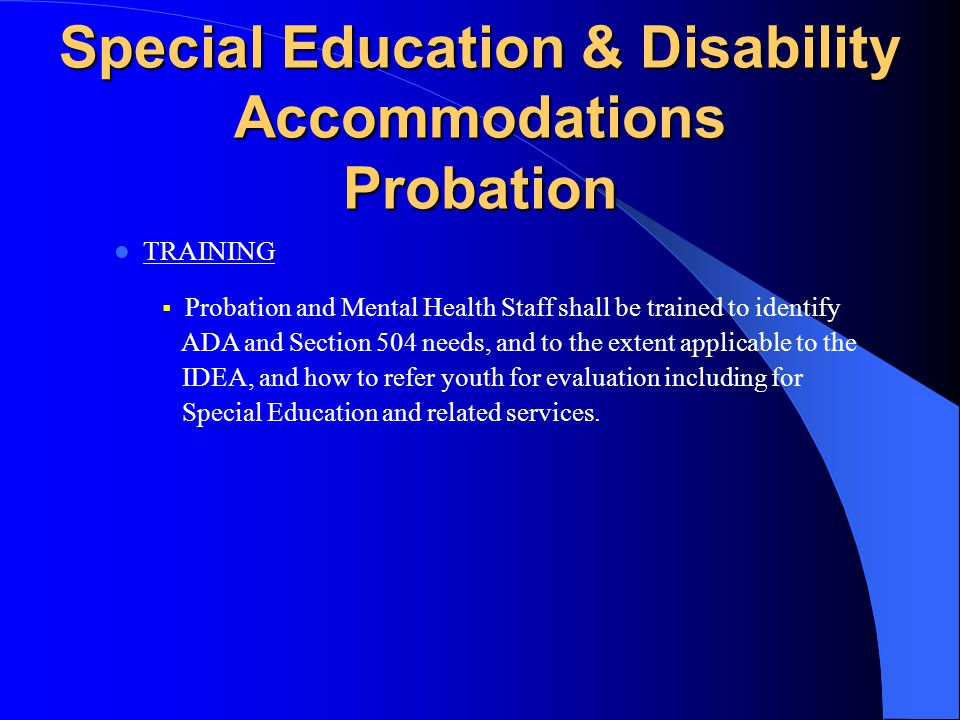 Special Education & Disability Accommodations Probation & SBCSS EDUCATION OF YOUTH WITH DISABILITIES  Probation, DBH and SBCSS shall accommodate stud