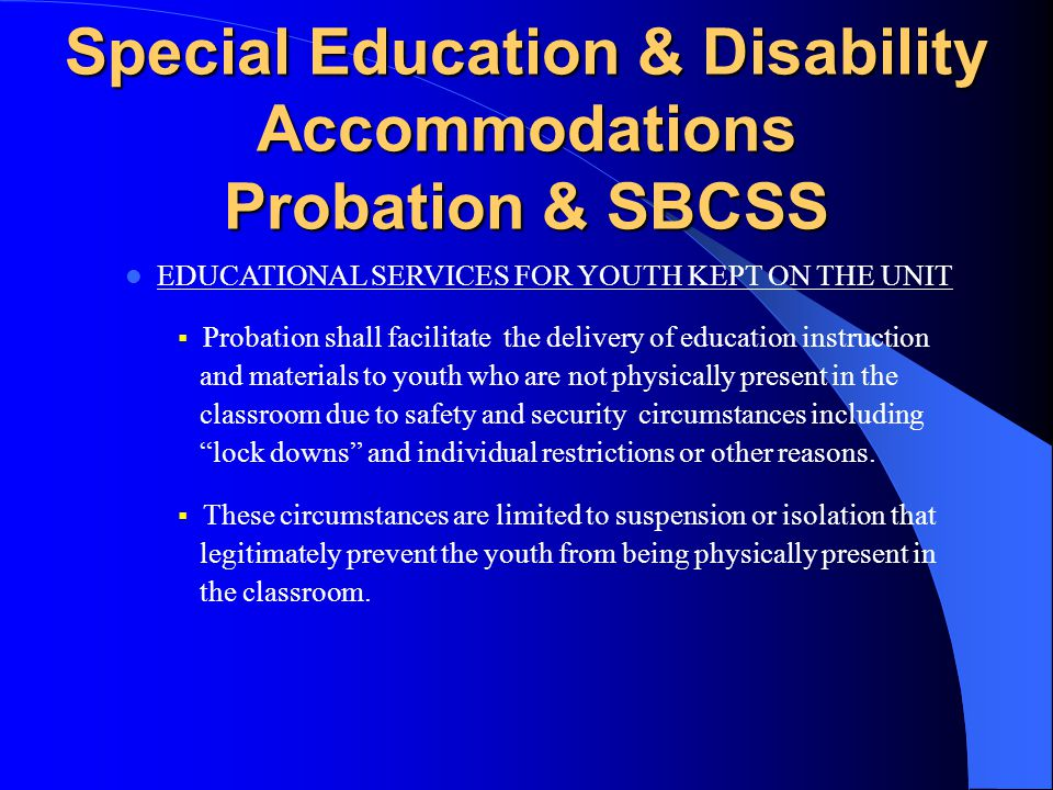 Special Education & Disability Accommodations Probation TRAINING  Probation and Mental Health Staff shall be trained to identify ADA and Section 504 needs, and to the extent applicable to the IDEA, and how to refer youth for evaluation including for Special Education and related services.