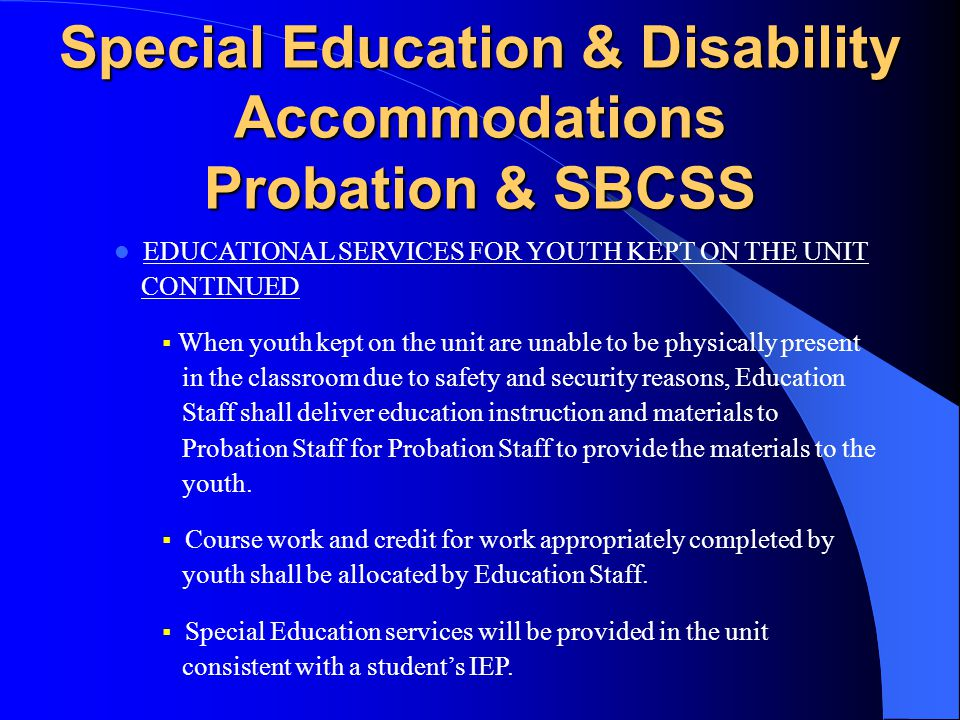 Special Education & Disability Accommodations Probation & SBCSS EDUCATIONAL SERVICES FOR YOUTH KEPT ON THE UNIT  Probation shall facilitate the delivery of education instruction and materials to youth who are not physically present in the classroom due to safety and security circumstances including lock downs and individual restrictions or other reasons.