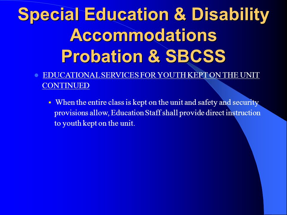 Special Education & Disability Accommodations Probation & SBCSS EDUCATIONAL SERVICES FOR YOUTH KEPT ON THE UNIT CONTINUED  When youth kept on the unit are unable to be physically present in the classroom due to safety and security reasons, Education Staff shall deliver education instruction and materials to Probation Staff for Probation Staff to provide the materials to the youth.