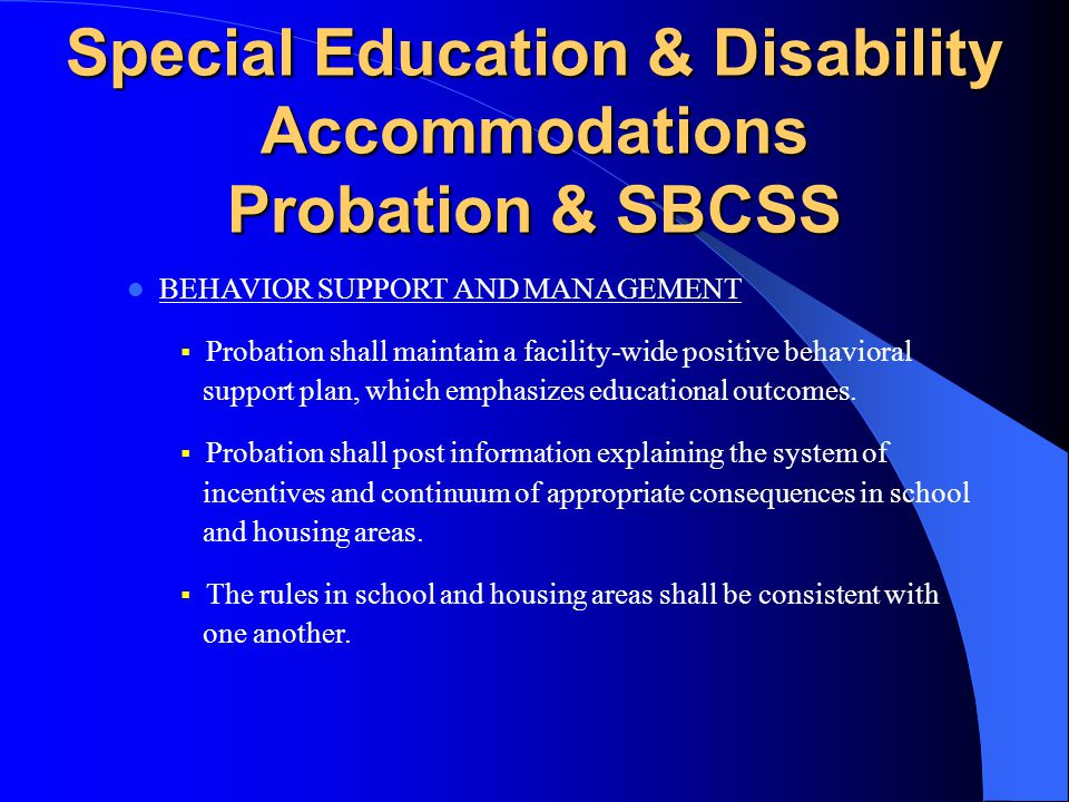 Special Education & Disability Accommodations Probation SPECIAL EDUCATION FOR YOUTH KEPT ON THE UNIT  Probation shall facilitate the provision of Special Education instruction and related services to youth with IEPs who are not physically present in the classroom on a given day due to safety and security reasons such as lock downs and individual restrictions or other reasons.
