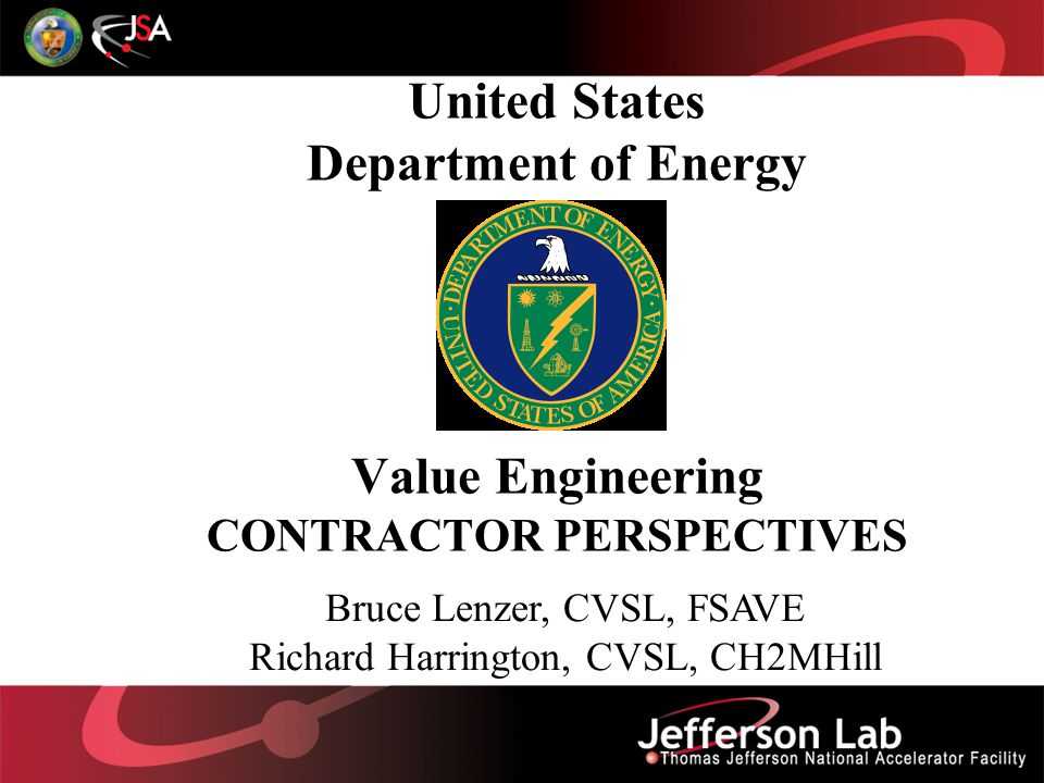 United States Department of Energy Value Engineering CONTRACTOR PERSPECTIVES Bruce Lenzer, CVSL, FSAVE Richard Harrington, CVSL, CH2MHill