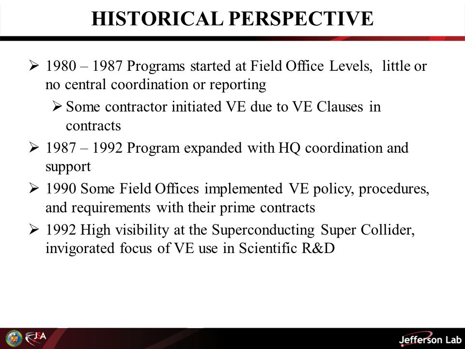 HISTORICAL PERSPECTIVE  1993 – 1996 Office of Field Management, (now Office of Engineering and Construction Management) issues DOE Orders:  413.3B Program and Project Management for Acquisition of Capital Assets (includes requirement to perform VE as part of Stage Gate Process at Critical Decision 2)  DOE O 430.1A Life Cycle Asset Management  DOE P 413.2 Value Engineering Policy  For implementing PL 104-106