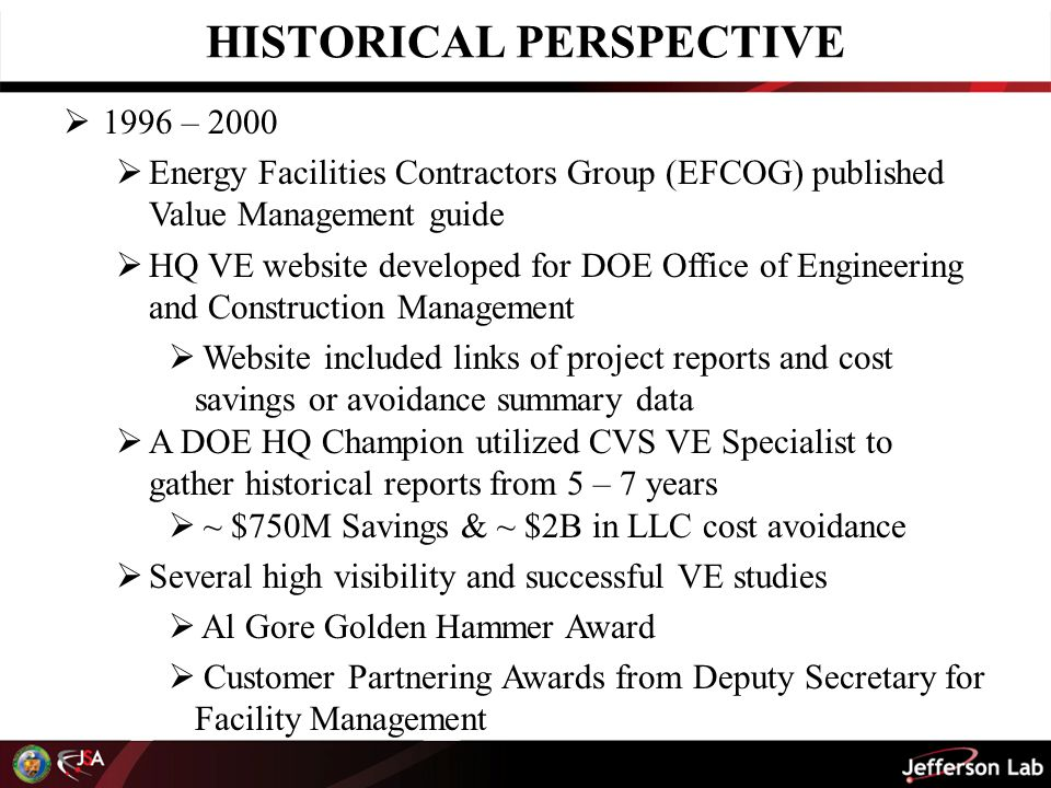 HISTORICAL PERSPECTIVE  1996 – 2000  Energy Facilities Contractors Group (EFCOG) published Value Management guide  HQ VE website developed for DOE Office of Engineering and Construction Management  Website included links of project reports and cost savings or avoidance summary data  A DOE HQ Champion utilized CVS VE Specialist to gather historical reports from 5 – 7 years  ~ $750M Savings & ~ $2B in LLC cost avoidance  Several high visibility and successful VE studies  Al Gore Golden Hammer Award  Customer Partnering Awards from Deputy Secretary for Facility Management