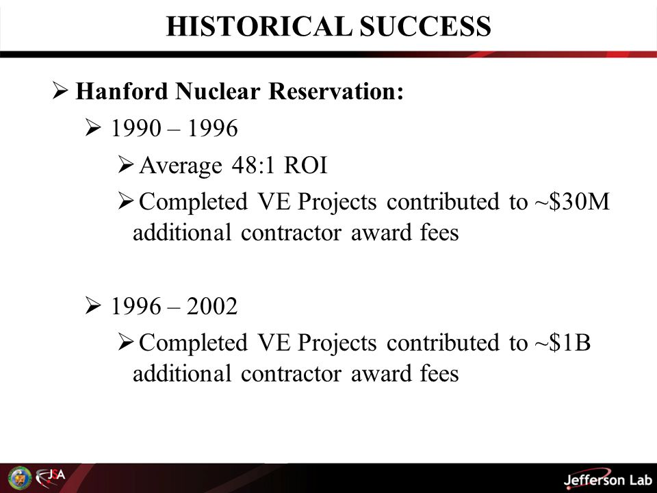 HISTORICAL SUCCESS  Hanford Nuclear Reservation:  1990 – 1996  Average 48:1 ROI  Completed VE Projects contributed to ~$30M additional contractor award fees  1996 – 2002  Completed VE Projects contributed to ~$1B additional contractor award fees