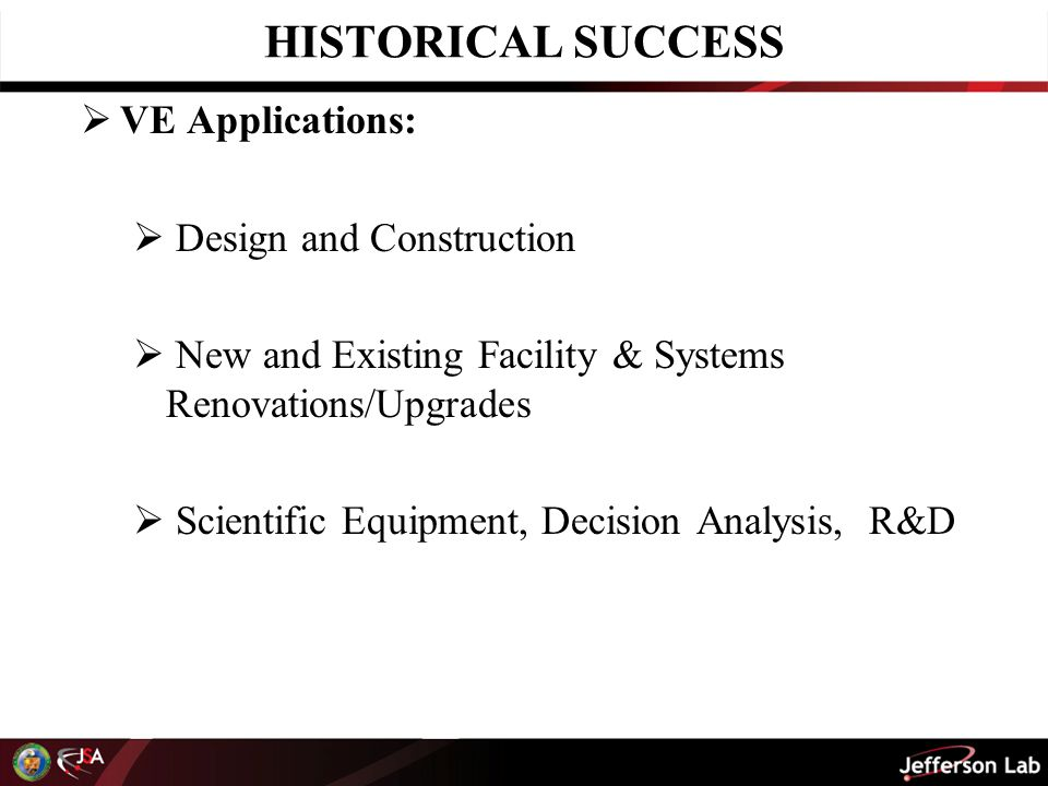 HISTORICAL SUCCESS  VE Applications – Continued -:  Processes (Soft VE) including:  Contract Requirements  Supply Chain  Configuration Management  QA – Corrective Action Management  Calibration Program  Engineering & Design Processes & Standards  Information Systems  Project Delivery Systems  Work Management  Maintenance  Fabrication  Materials Management  Telecommunications