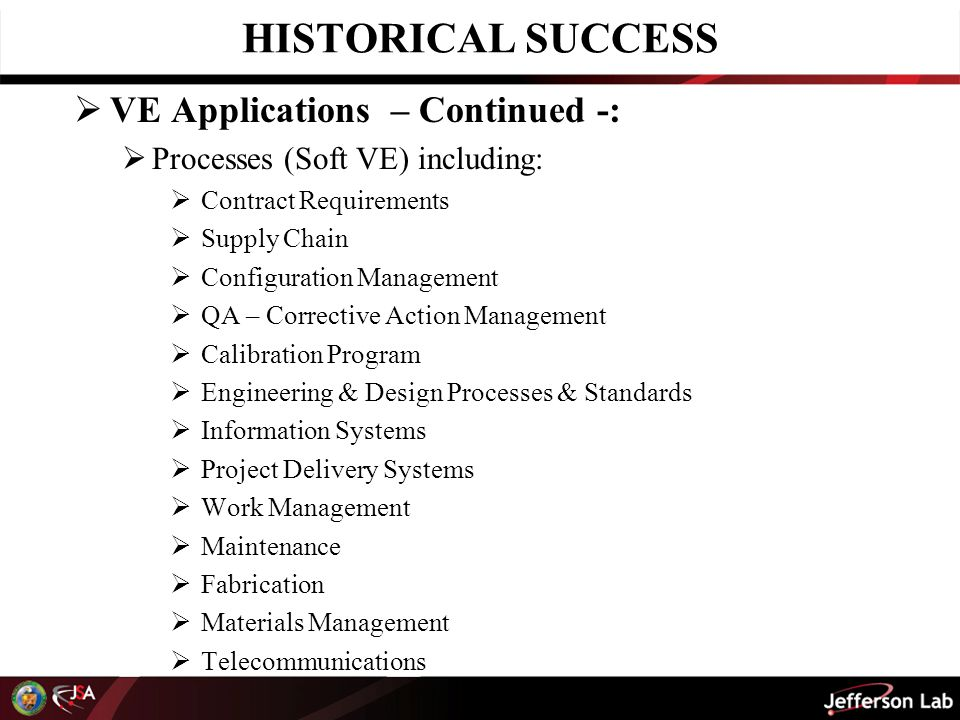 HISTORICAL SUCCESS  VE Applications – Continued -:  Processes (Soft VE) including:  Contract Requirements  Supply Chain  Configuration Management  QA – Corrective Action Management  Calibration Program  Engineering & Design Processes & Standards  Information Systems  Project Delivery Systems  Work Management  Maintenance  Fabrication  Materials Management  Telecommunications